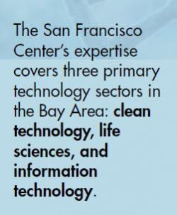 The San Francisco  Center's expertise  covers three primary technology sectors in  the Bay Area:  clean  technology, life  sciences, and  information  technology .