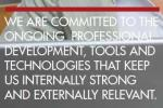WE ARE COMMITTED TO THE  ONGOING  PROFESSIONAL  DEVELOPMENT, TOOLS AND  TECHNOLOGIES THAT KEEP  US INTERNALLY STRONG  AND EXTERNALLY RELEVANT.